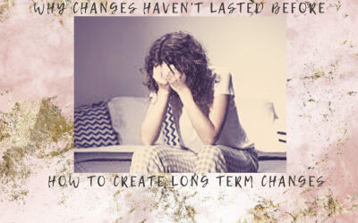 Why changes haven't lasted before & How to create long term changes